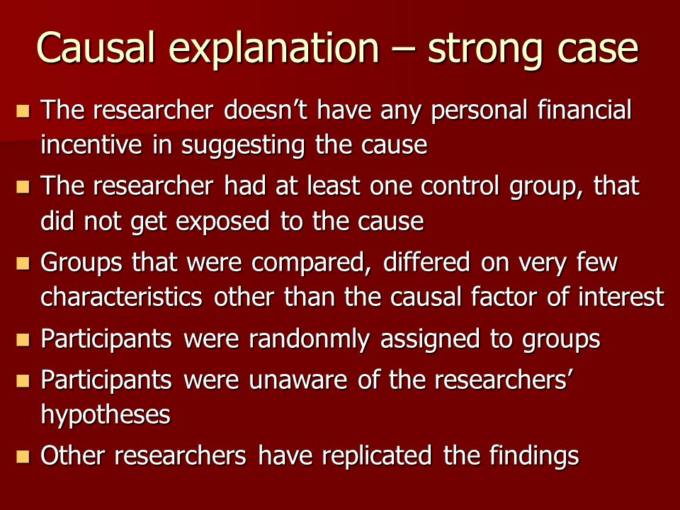 Causal explanation – strong case The researcher doesn't have any personal financial incentive in suggesting the cause The researcher doesn't have any personal financial incentive in suggesting the cause The researcher had at least one control group, that did not get exposed to the cause The researcher had at least one control group, that did not get exposed to the cause Groups that were compared, differed on very few characteristics other than the causal factor of interest Groups that were compared, differed on very few characteristics other than the causal factor of interest Participants were randonmly assigned to groups Participants were randonmly assigned to groups Participants were unaware of the researchers' hypotheses Participants were unaware of the researchers' hypotheses Other researchers have replicated the findings Other researchers have replicated the findings