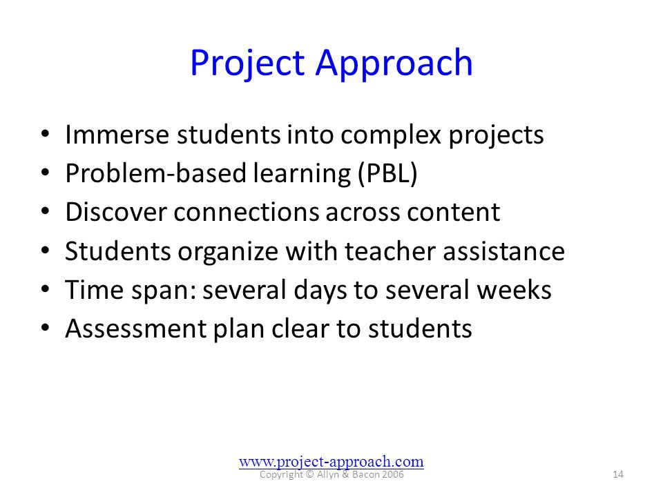Copyright © Allyn & Bacon 200614 Project Approach Immerse students into complex projects Problem-based learning (PBL) Discover connections across cont