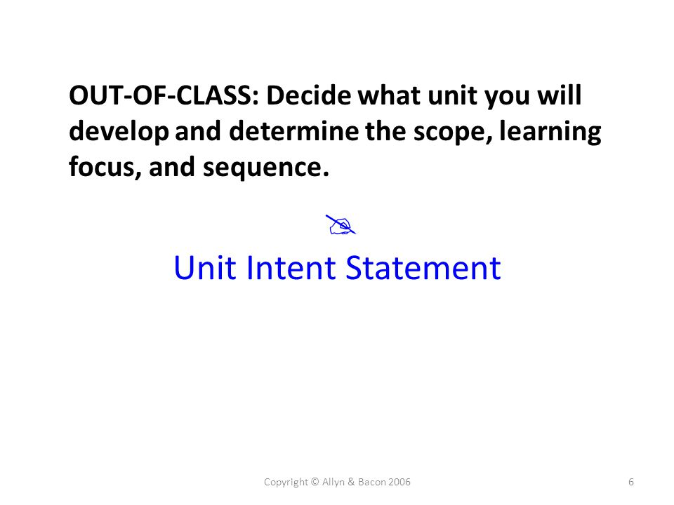 Copyright © Allyn & Bacon 20066  Unit Intent Statement OUT-OF-CLASS: Decide what unit you will develop and determine the scope, learning focus, and s