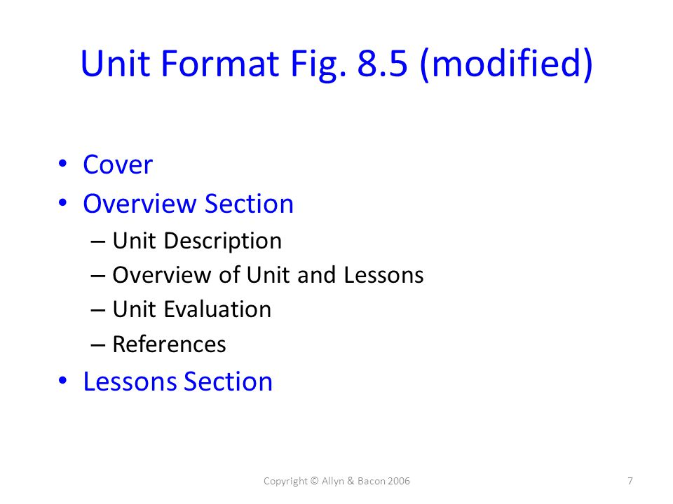 Copyright © Allyn & Bacon 20067 Unit Format Fig. 8.5 (modified) Cover Overview Section – Unit Description – Overview of Unit and Lessons – Unit Evalua
