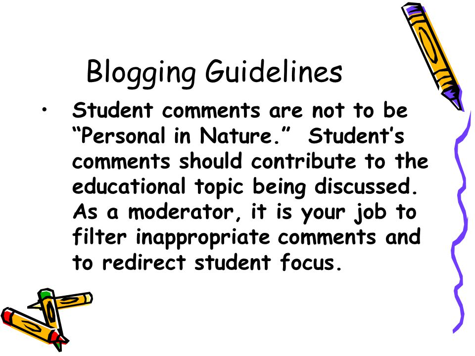 Blogging Guidelines Student comments are not to be Personal in Nature. Student's comments should contribute to the educational topic being discussed.
