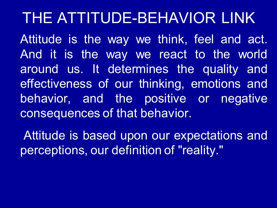 THE ATTITUDE-BEHAVIOR LINK Attitude is the way we think, feel and act. And it is the way we react to the world around us. It determines the quality an
