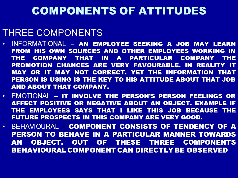 COMPONENTS OF ATTITUDES THREE COMPONENTS INFORMATIONAL – AN EMPLOYEE SEEKING A JOB MAY LEARN FROM HIS OWN SOURCES AND OTHER EMPLOYEES WORKING IN THE C