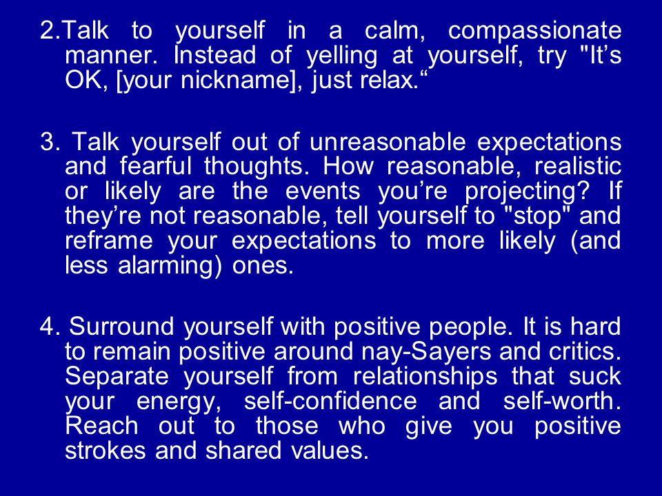 2.Talk to yourself in a calm, compassionate manner. Instead of yelling at yourself, try