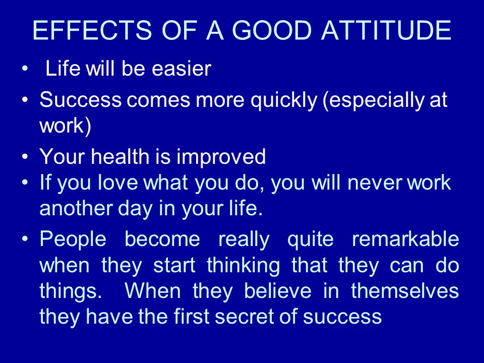 EFFECTS OF A GOOD ATTITUDE Life will be easier Success comes more quickly (especially at work) Your health is improved If you love what you do, you wi