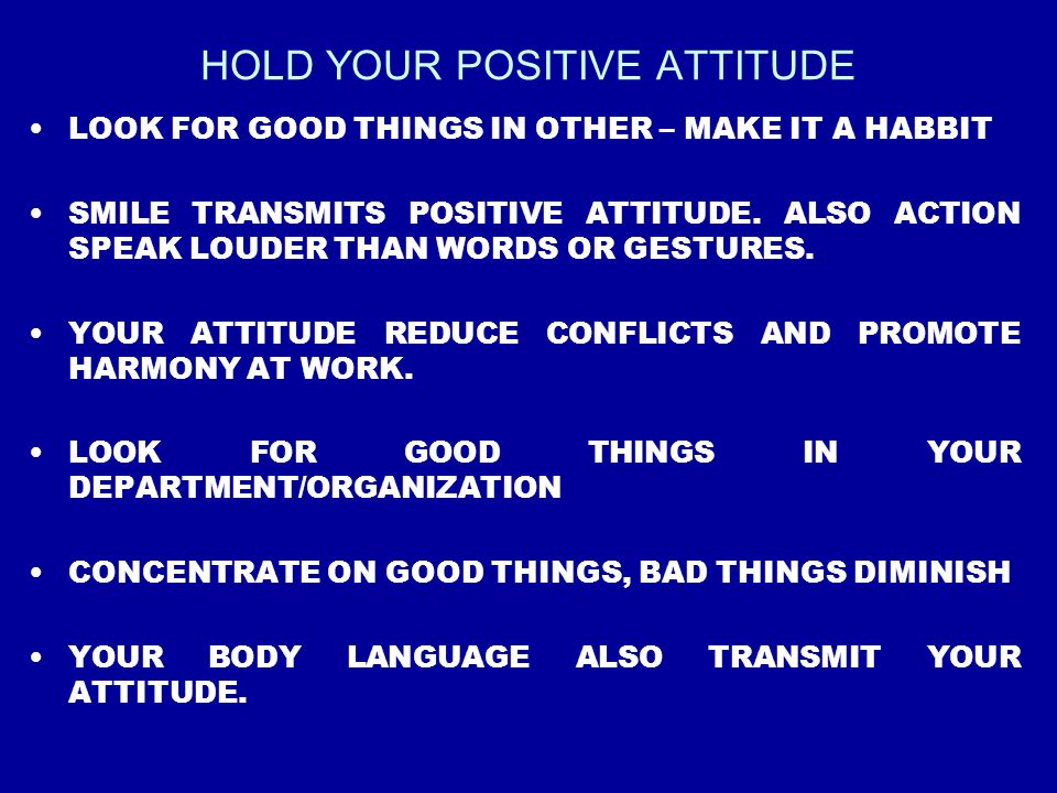 HOLD YOUR POSITIVE ATTITUDE LOOK FOR GOOD THINGS IN OTHER – MAKE IT A HABBIT SMILE TRANSMITS POSITIVE ATTITUDE. ALSO ACTION SPEAK LOUDER THAN WORDS OR