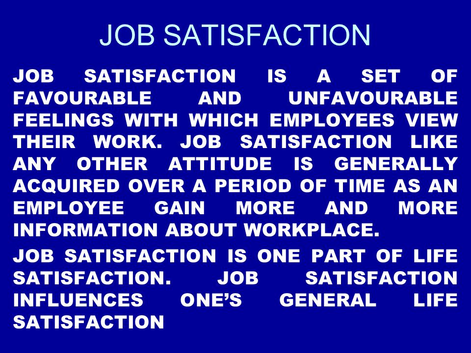JOB SATISFACTION JOB SATISFACTION IS A SET OF FAVOURABLE AND UNFAVOURABLE FEELINGS WITH WHICH EMPLOYEES VIEW THEIR WORK. JOB SATISFACTION LIKE ANY OTH