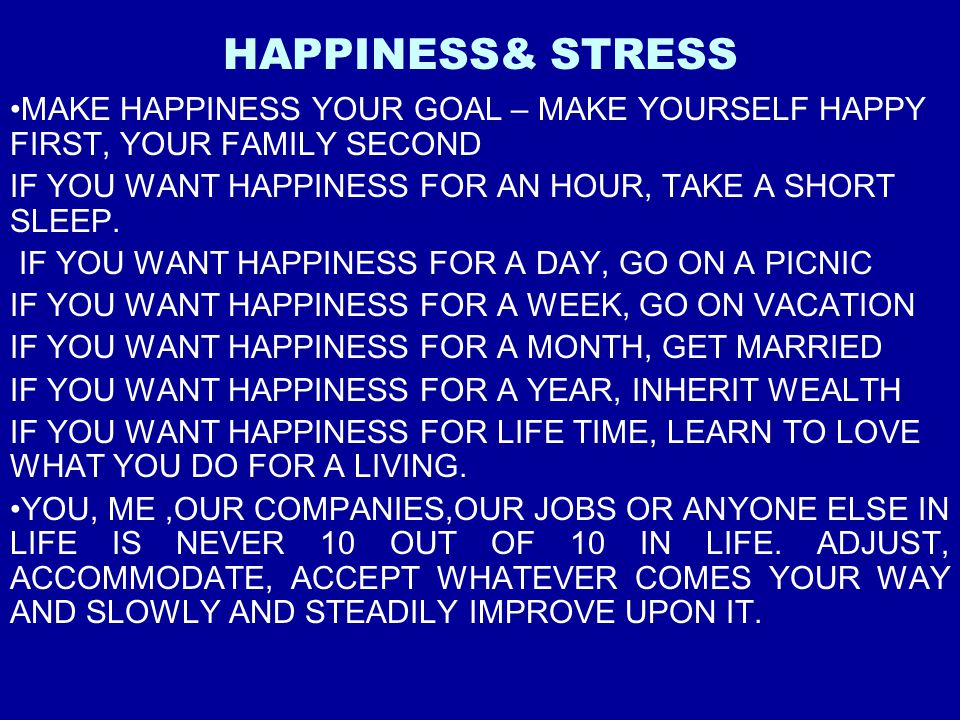 HAPPINESS& STRESS MAKE HAPPINESS YOUR GOAL – MAKE YOURSELF HAPPY FIRST, YOUR FAMILY SECOND IF YOU WANT HAPPINESS FOR AN HOUR, TAKE A SHORT SLEEP. IF Y