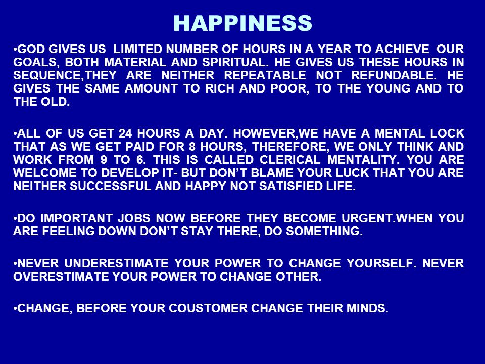 HAPPINESS GOD GIVES US LIMITED NUMBER OF HOURS IN A YEAR TO ACHIEVE OUR GOALS, BOTH MATERIAL AND SPIRITUAL. HE GIVES US THESE HOURS IN SEQUENCE,THEY A