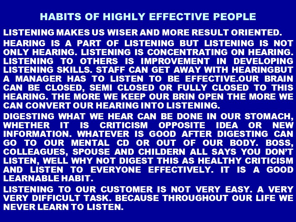 HABITS OF HIGHLY EFFECTIVE PEOPLE LISTENING MAKES US WISER AND MORE RESULT ORIENTED. HEARING IS A PART OF LISTENING BUT LISTENING IS NOT ONLY HEARING.