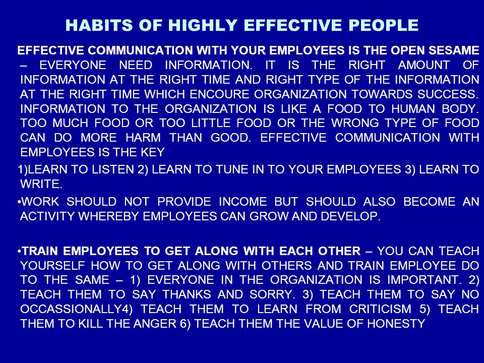 HABITS OF HIGHLY EFFECTIVE PEOPLE EFFECTIVE COMMUNICATION WITH YOUR EMPLOYEES IS THE OPEN SESAME – EVERYONE NEED INFORMATION. IT IS THE RIGHT AMOUNT O