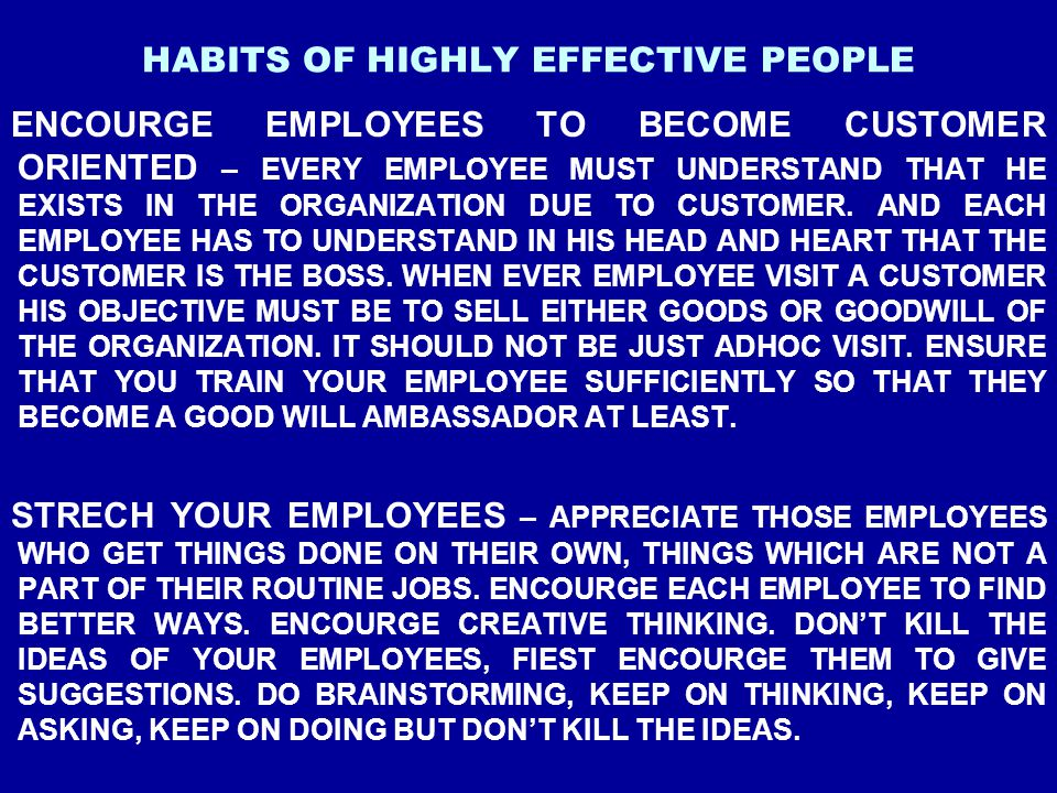 HABITS OF HIGHLY EFFECTIVE PEOPLE ENCOURGE EMPLOYEES TO BECOME CUSTOMER ORIENTED – EVERY EMPLOYEE MUST UNDERSTAND THAT HE EXISTS IN THE ORGANIZATION D