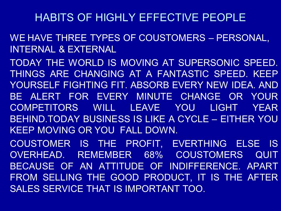 HABITS OF HIGHLY EFFECTIVE PEOPLE WE HAVE THREE TYPES OF COUSTOMERS – PERSONAL, INTERNAL & EXTERNAL TODAY THE WORLD IS MOVING AT SUPERSONIC SPEED. THI
