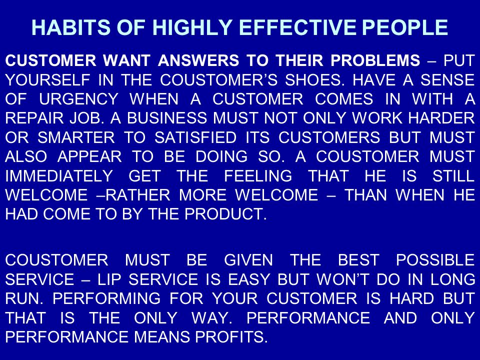 HABITS OF HIGHLY EFFECTIVE PEOPLE CUSTOMER WANT ANSWERS TO THEIR PROBLEMS – PUT YOURSELF IN THE COUSTOMER'S SHOES. HAVE A SENSE OF URGENCY WHEN A CUST
