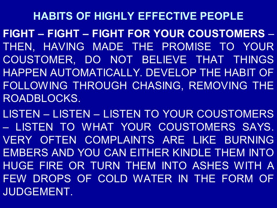HABITS OF HIGHLY EFFECTIVE PEOPLE FIGHT – FIGHT – FIGHT FOR YOUR COUSTOMERS – THEN, HAVING MADE THE PROMISE TO YOUR COUSTOMER, DO NOT BELIEVE THAT THI