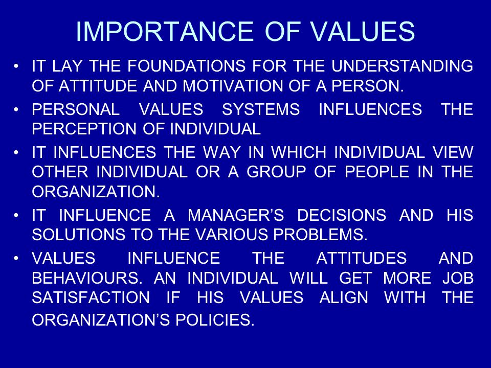 IMPORTANCE OF VALUES IT LAY THE FOUNDATIONS FOR THE UNDERSTANDING OF ATTITUDE AND MOTIVATION OF A PERSON. PERSONAL VALUES SYSTEMS INFLUENCES THE PERCE