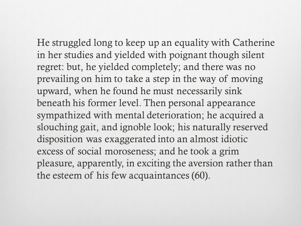 He struggled long to keep up an equality with Catherine in her studies and yielded with poignant though silent regret: but, he yielded completely; and there was no prevailing on him to take a step in the way of moving upward, when he found he must necessarily sink beneath his former level.