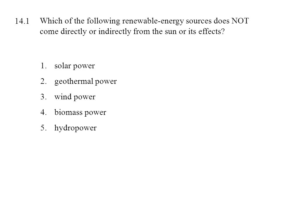 Which of the following renewable-energy sources does NOT come directly or indirectly from the sun or its effects? 1.solar power 2.geothermal power 3.w