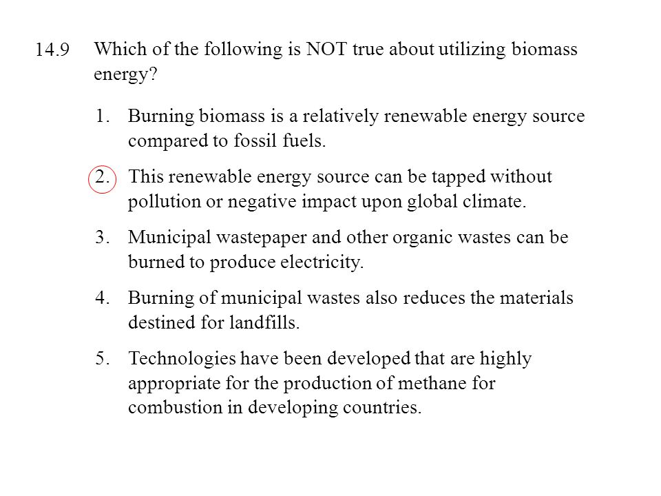 Which of the following is NOT true about utilizing biomass energy? 1.Burning biomass is a relatively renewable energy source compared to fossil fuels.