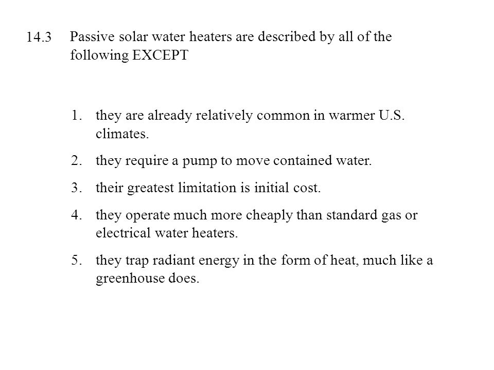 Passive solar water heaters are described by all of the following EXCEPT 1.they are already relatively common in warmer U.S. climates. 2.they require