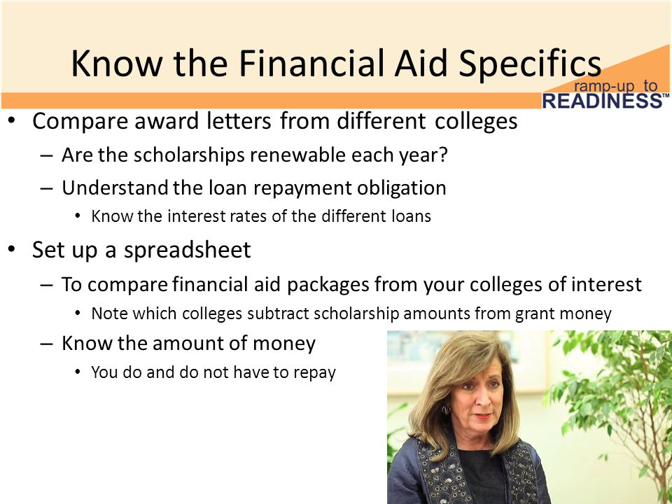Know the Financial Aid Specifics Compare award letters from different colleges – Are the scholarships renewable each year.