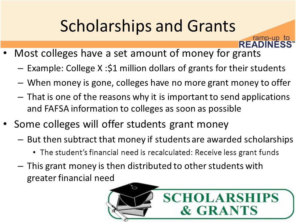 Scholarships and Grants Most colleges have a set amount of money for grants – Example: College X :$1 million dollars of grants for their students – When money is gone, colleges have no more grant money to offer – That is one of the reasons why it is important to send applications and FAFSA information to colleges as soon as possible Some colleges will offer students grant money – But then subtract that money if students are awarded scholarships The student's financial need is recalculated: Receive less grant funds – This grant money is then distributed to other students with greater financial need