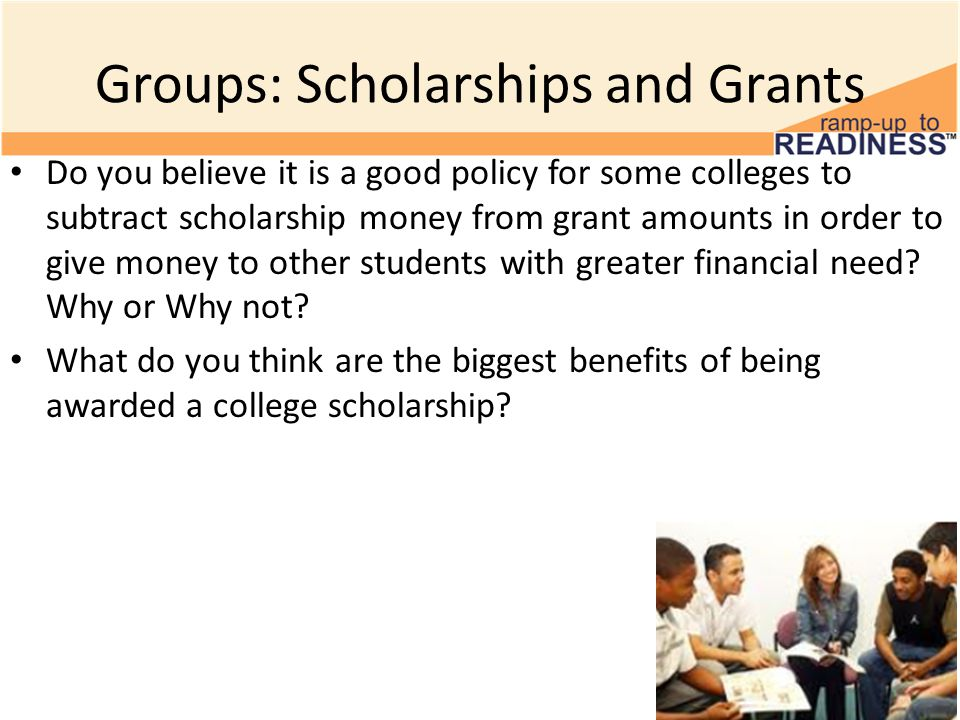 Groups: Scholarships and Grants Do you believe it is a good policy for some colleges to subtract scholarship money from grant amounts in order to give money to other students with greater financial need.