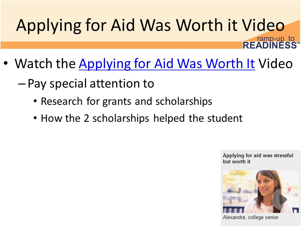 Applying for Aid Was Worth it Video Watch the Applying for Aid Was Worth It VideoApplying for Aid Was Worth It – Pay special attention to Research for grants and scholarships How the 2 scholarships helped the student