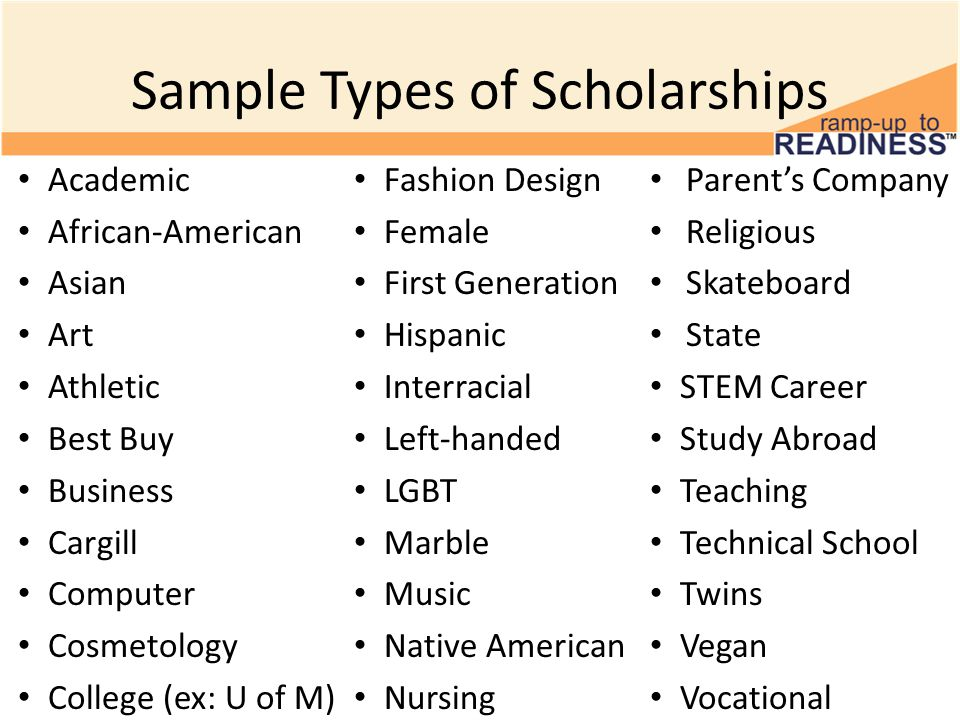 Sample Types of Scholarships Academic African-American Asian Art Athletic Best Buy Business Cargill Computer Cosmetology College (ex: U of M) Fashion Design Female First Generation Hispanic Interracial Left-handed LGBT Marble Music Native American Nursing Parent's Company Religious Skateboard State STEM Career Study Abroad Teaching Technical School Twins Vegan Vocational