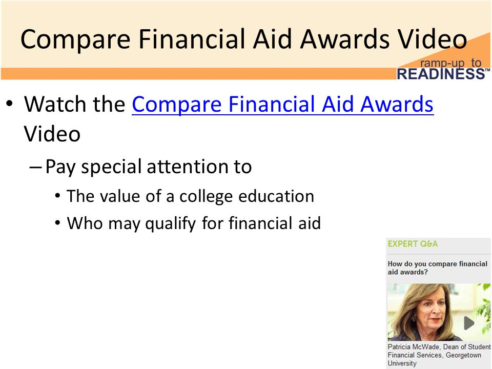 Compare Financial Aid Awards Video Watch the Compare Financial Aid Awards VideoCompare Financial Aid Awards – Pay special attention to The value of a college education Who may qualify for financial aid