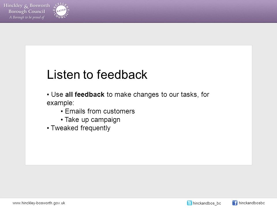 Listen to feedback Use all feedback to make changes to our tasks, for example: Emails from customers Take up campaign Tweaked frequently www.hinckley-bosworth.gov.uk hinckandbos_bc hinckandbosbc