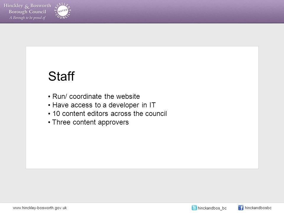 Staff Run/ coordinate the website Have access to a developer in IT 10 content editors across the council Three content approvers www.hinckley-bosworth