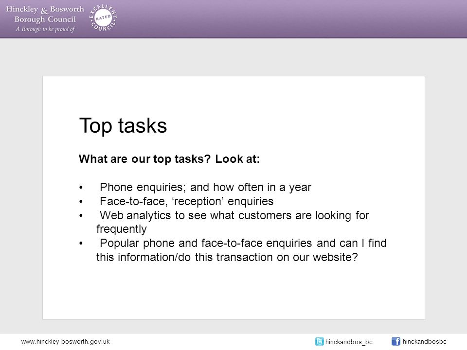 Top tasks What are our top tasks? Look at: Phone enquiries; and how often in a year Face-to-face, 'reception' enquiries Web analytics to see what cust