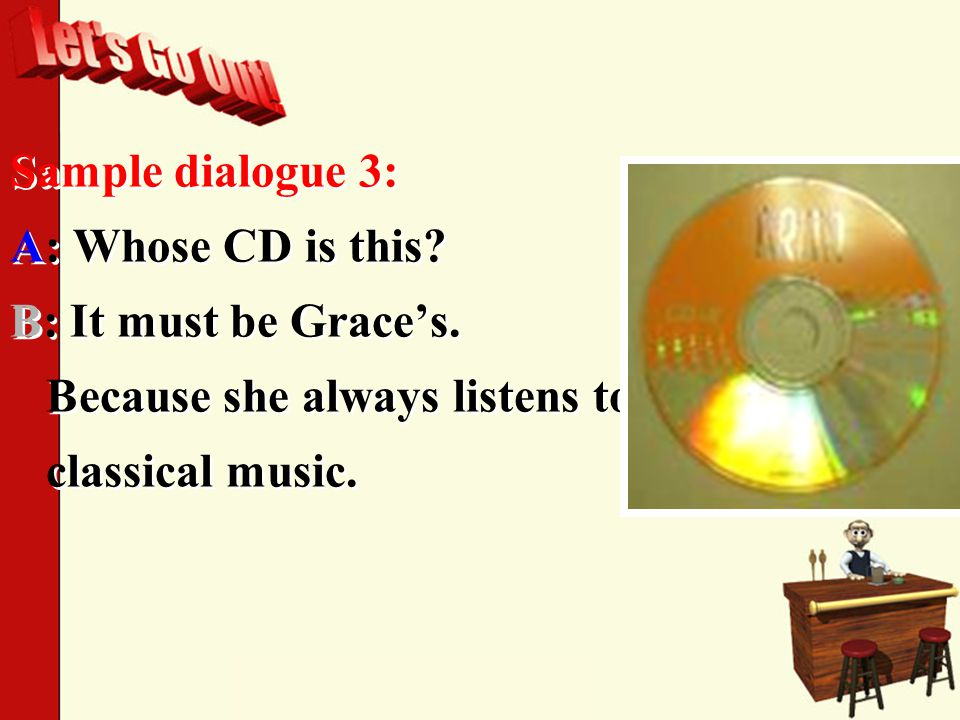 Sample dialogue 3: A: Whose CD is this. B: It must be Grace's.