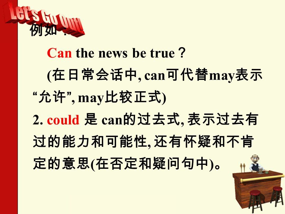 例如: Can the news be true ? ( 在日常会话中, can 可代替 may 表示 允许 , may 比较正式 ) 2.