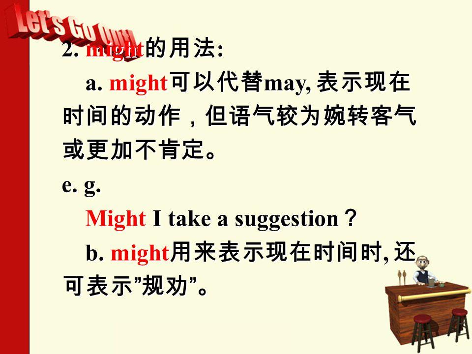 2. might 的用法 : a. might 可以代替 may, 表示现在 时间的动作,但语气较为婉转客气 或更加不肯定。 e.