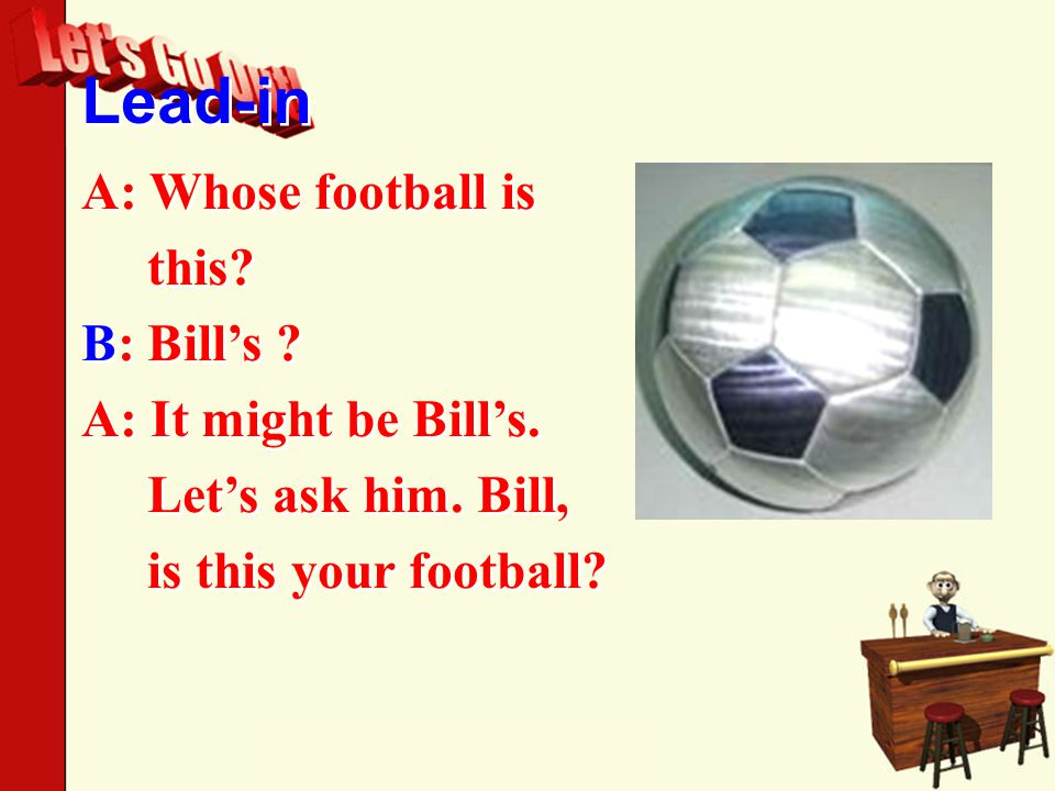 Lead-in A: Whose football is this. B: Bill's . A: It might be Bill's.
