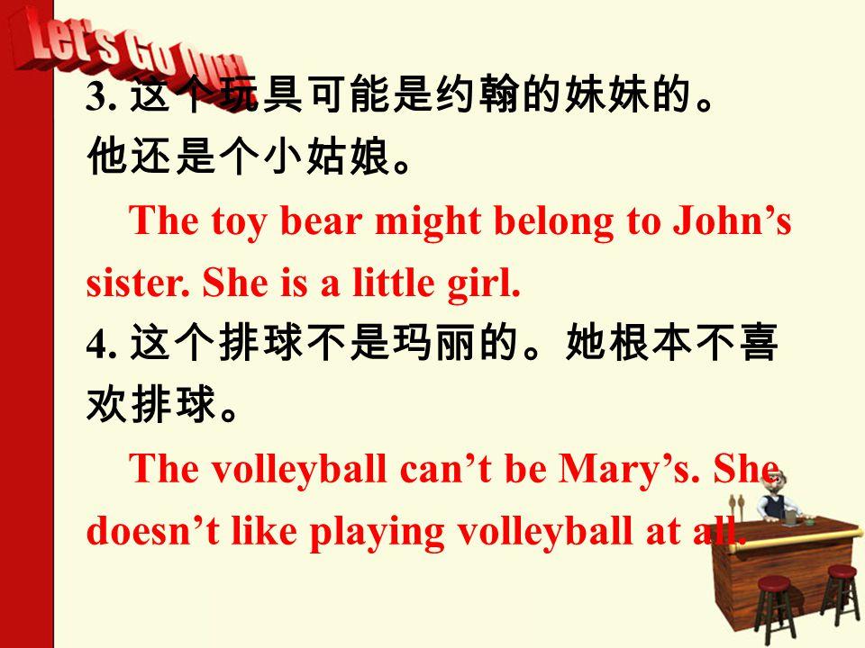 3. 这个玩具可能是约翰的妹妹的。 他还是个小姑娘。 The toy bear might belong to John's sister.