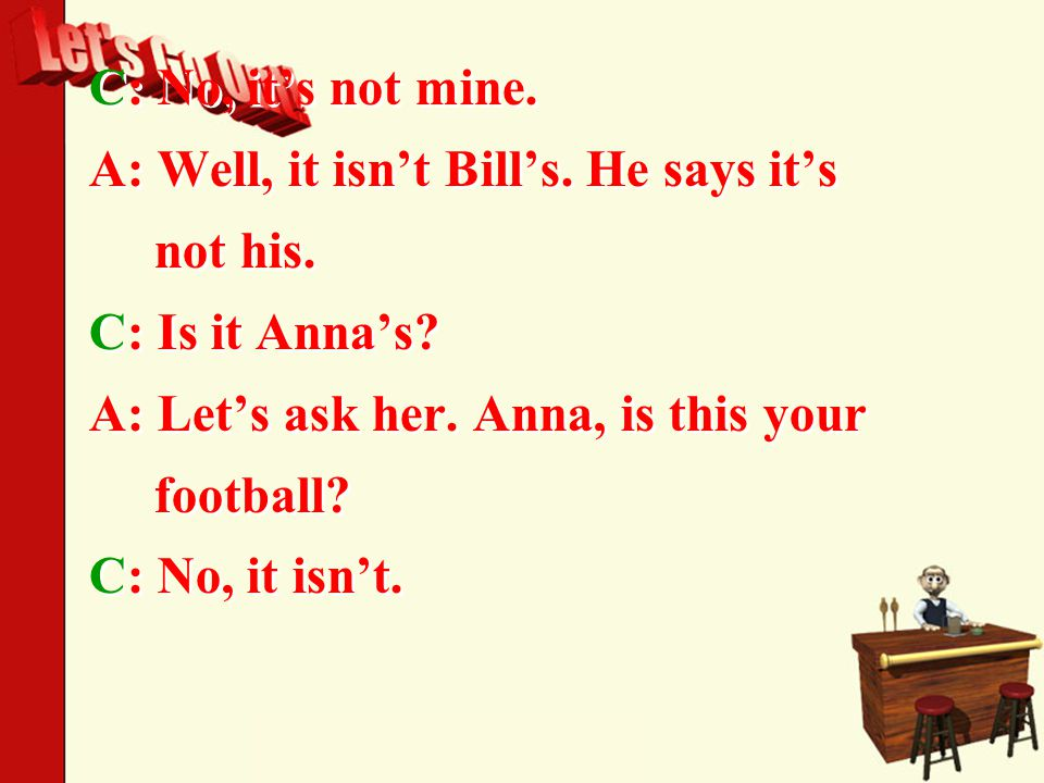 C: No, it's not mine. A: Well, it isn't Bill's. He says it's not his.