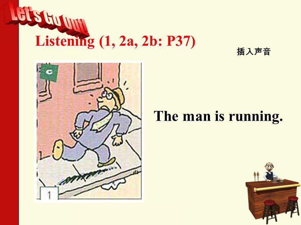 Listening (1, 2a, 2b: P37) 插入声音 The man is running.