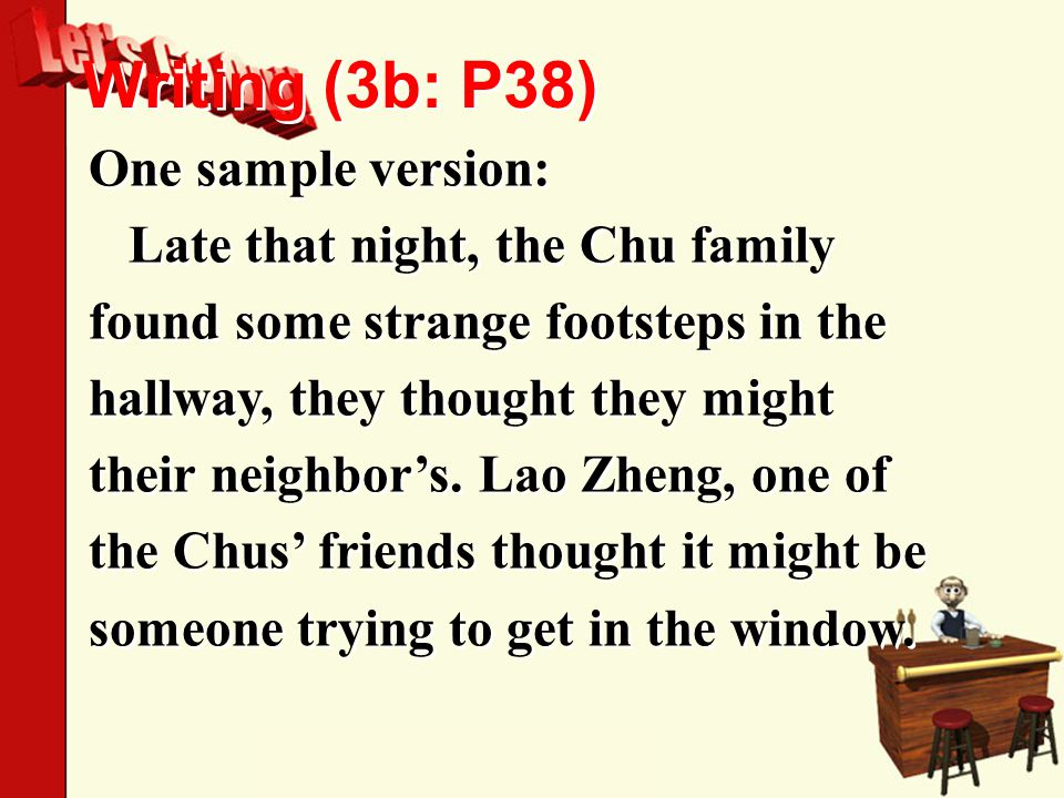 Writing (3b: P38) One sample version: Late that night, the Chu family found some strange footsteps in the hallway, they thought they might their neighbor's.