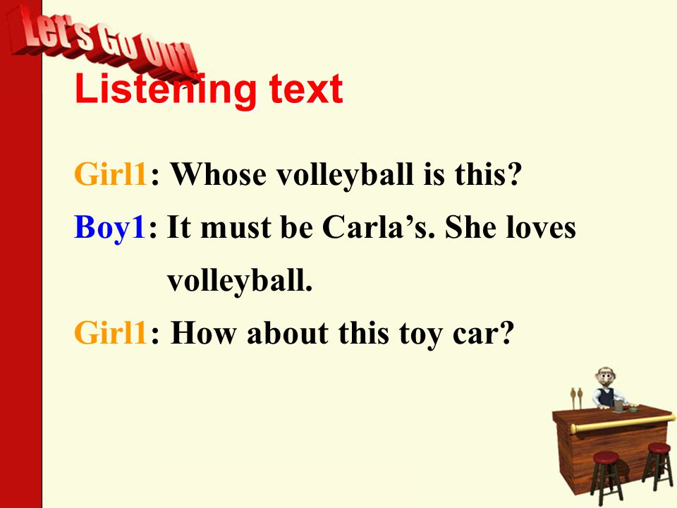 Listening text Girl1: Whose volleyball is this. Boy1: It must be Carla's.