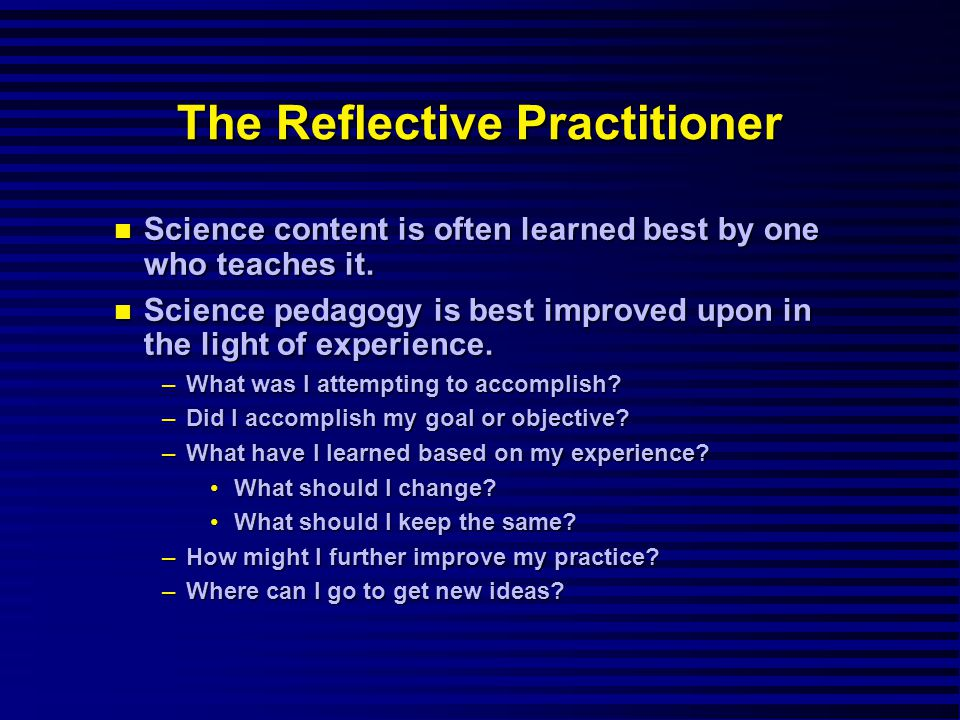 The Reflective Practitioner Science content is often learned best by one who teaches it.