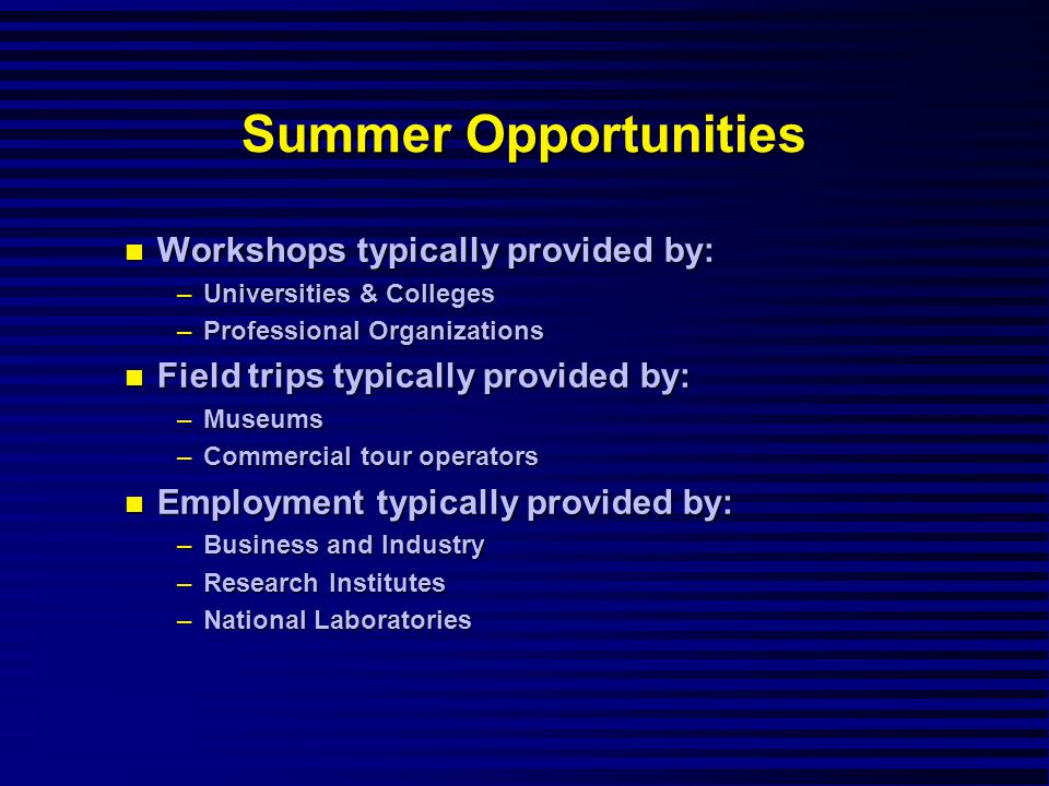 Summer Opportunities Workshops typically provided by: Workshops typically provided by: –Universities & Colleges –Professional Organizations Field trips typically provided by: Field trips typically provided by: –Museums –Commercial tour operators Employment typically provided by: Employment typically provided by: –Business and Industry –Research Institutes –National Laboratories