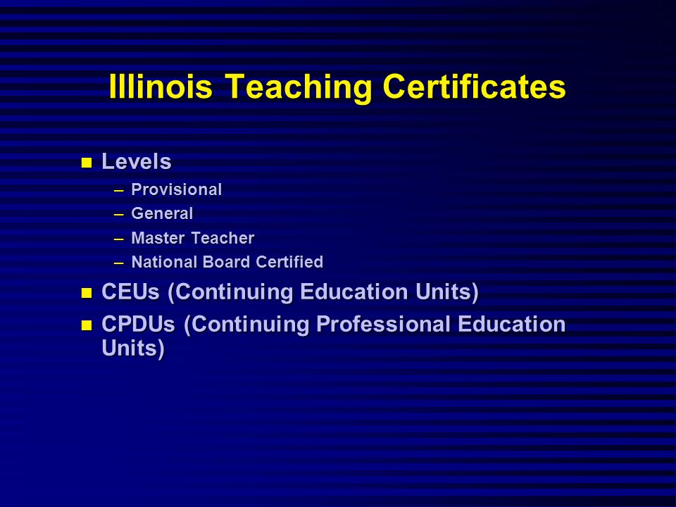 Illinois Teaching Certificates Levels Levels –Provisional –General –Master Teacher –National Board Certified CEUs (Continuing Education Units) CEUs (Continuing Education Units) CPDUs (Continuing Professional Education Units) CPDUs (Continuing Professional Education Units)