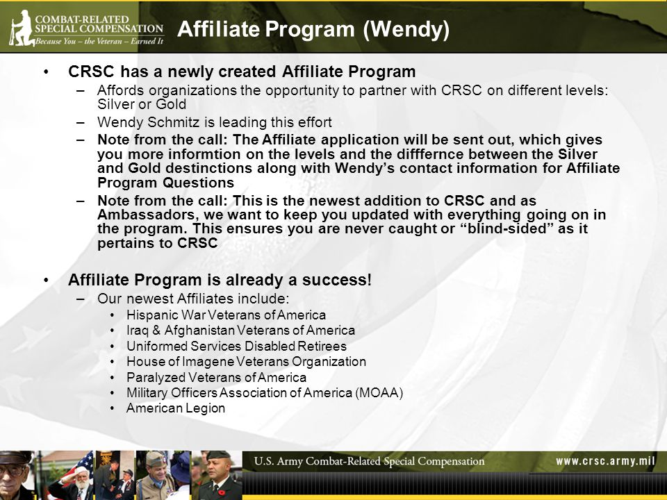 Affiliate Program (Wendy) CRSC has a newly created Affiliate Program –Affords organizations the opportunity to partner with CRSC on different levels: Silver or Gold –Wendy Schmitz is leading this effort –Note from the call: The Affiliate application will be sent out, which gives you more informtion on the levels and the difffernce between the Silver and Gold destinctions along with Wendy's contact information for Affiliate Program Questions –Note from the call: This is the newest addition to CRSC and as Ambassadors, we want to keep you updated with everything going on in the program.