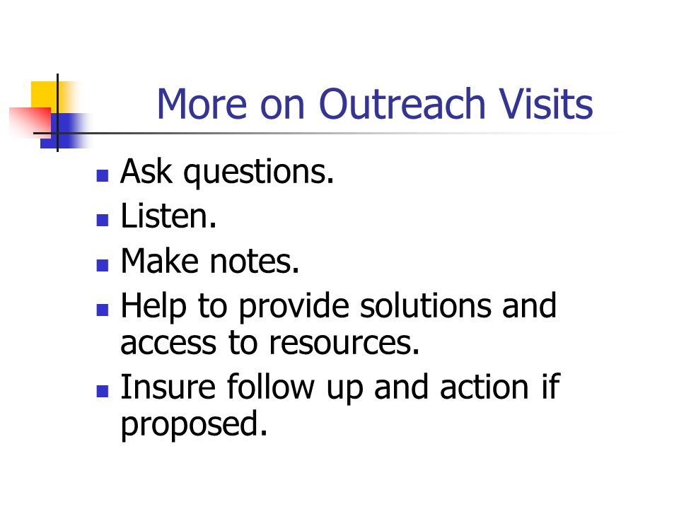 More on Outreach Visits Ask questions. Listen. Make notes.