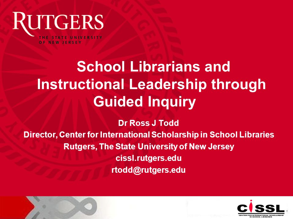 Dr Ross J Todd Director, Center for International Scholarship in School Libraries Rutgers, The State University of New Jersey cissl.rutgers.edu rtodd@rutgers.edu School Librarians and Instructional Leadership through Guided Inquiry