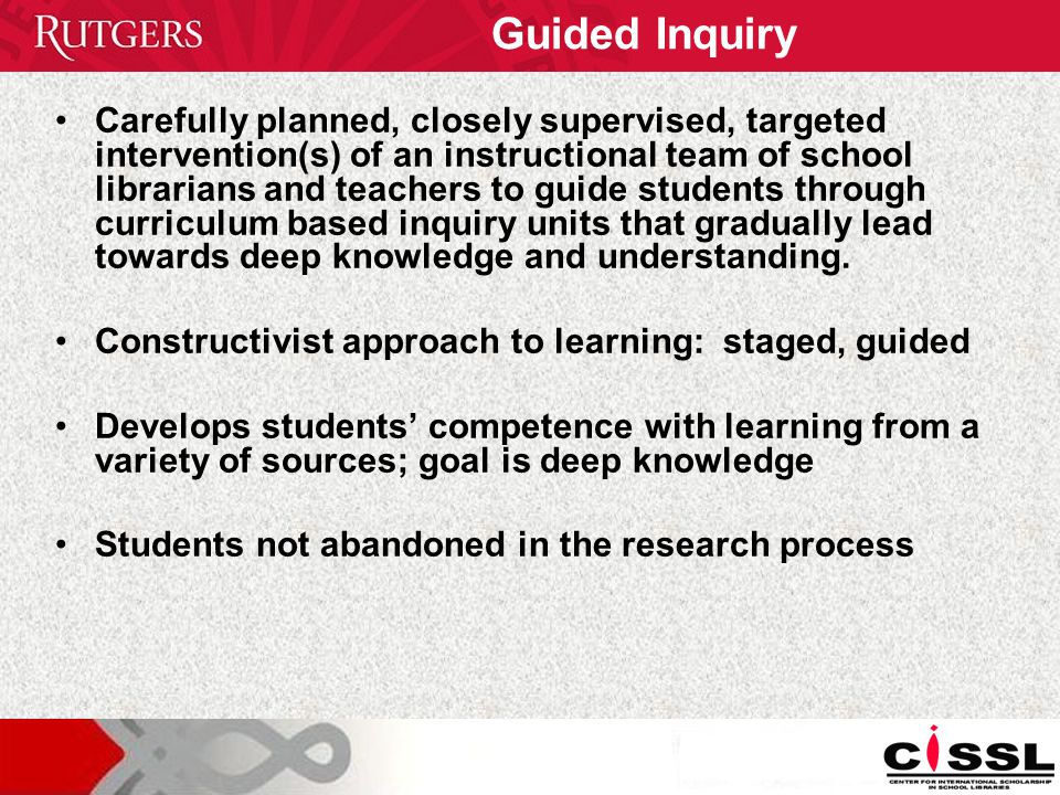Guided Inquiry Carefully planned, closely supervised, targeted intervention(s) of an instructional team of school librarians and teachers to guide students through curriculum based inquiry units that gradually lead towards deep knowledge and understanding.