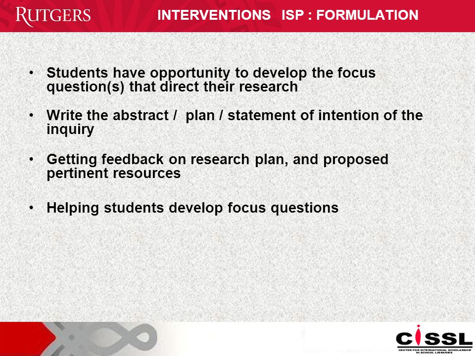 INTERVENTIONS ISP : FORMULATION Students have opportunity to develop the focus question(s) that direct their research Write the abstract / plan / statement of intention of the inquiry Getting feedback on research plan, and proposed pertinent resources Helping students develop focus questions